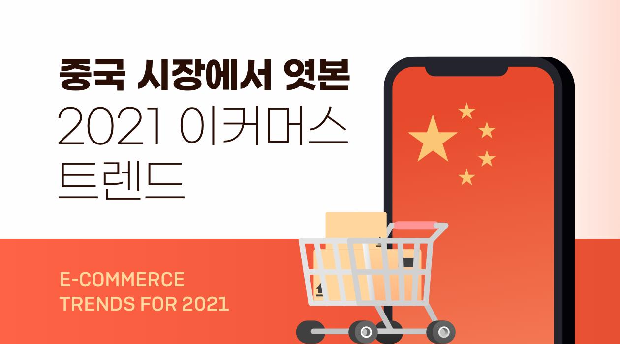 중국 시장에서 엿본 2021 이커머스 트렌드